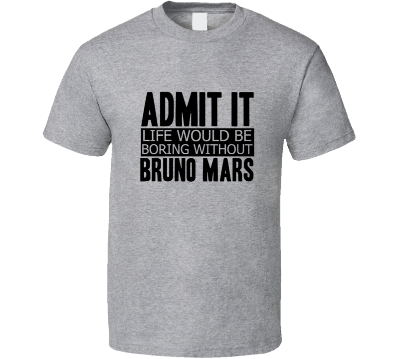28534ab60136 Admit It Life Would Be Boring Without Bruno Mars Cool Funny T Shirt